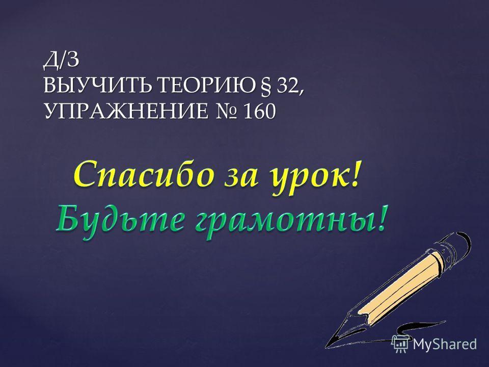 Д/З ВЫУЧИТЬ ТЕОРИЮ § 32, УПРАЖНЕНИЕ 160