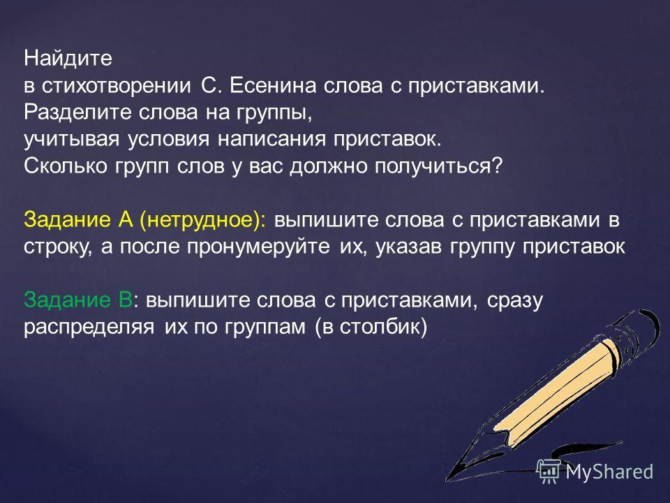 Найдите в стихотворении С. Есенина слова с приставками. Разделите слова на группы, учитывая условия написания приставок. Сколько групп слов у вас должно получиться? Задание А (нетрудное): выпишите слова с приставками в строку, а после пронумеруйте их