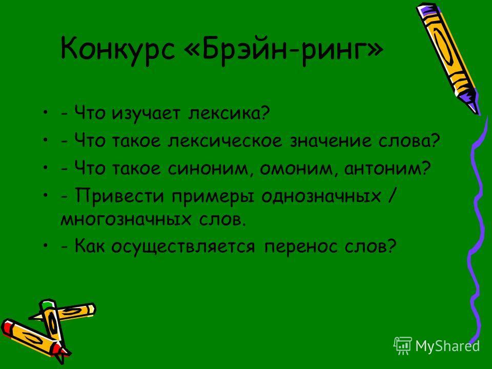 Конкурс «Брэйн-ринг» - Что изучает лексика? - Что такое лексическое значение слова? - Что такое синоним, омоним, антоним? - Привести примеры однозначных / многозначных слов. - Как осуществляется перенос слов?