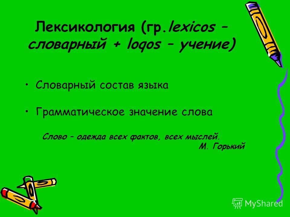 Лексикология (гр.lexicos – словарный + loqos – учение) Словарный состав языка Грамматическое значение слова Слово – одежда всех фактов, всех мыслей. М. Горький