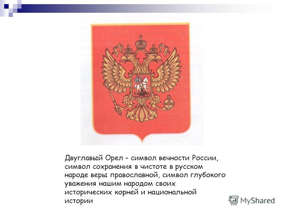 Двуглавый Орел – символ вечности России, символ сохранения в чистоте в русском народе веры православной, символ глубокого уважения нашим народом своих исторических корней и национальной истории
