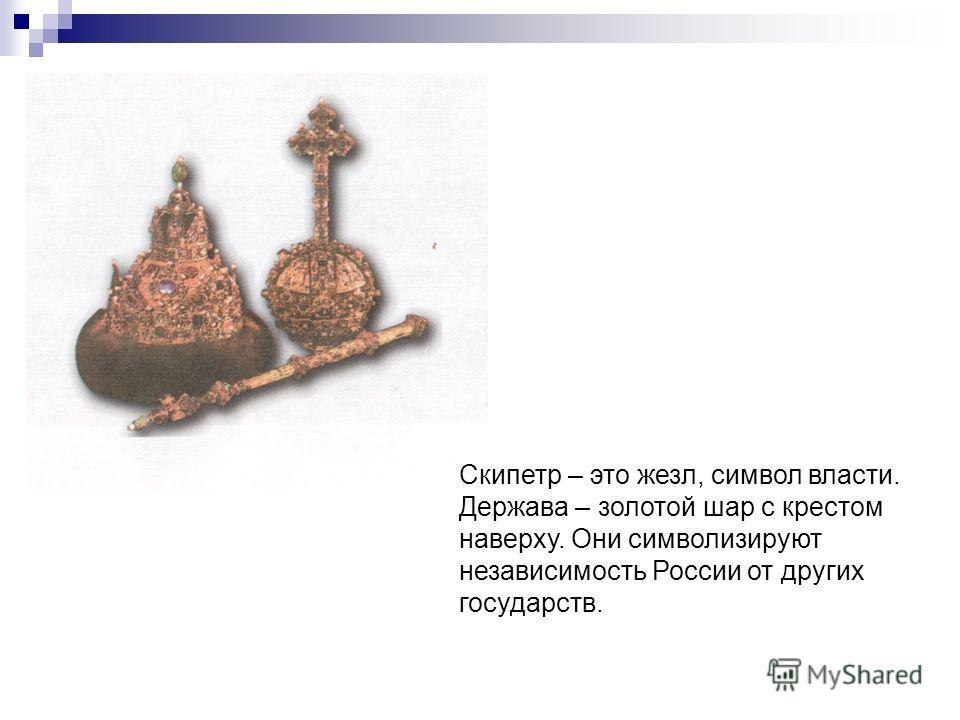 Скипетр – это жезл, символ власти. Держава – золотой шар с крестом наверху. Они символизируют независимость России от других государств.