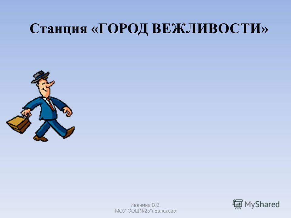 Станция «ГОРОД ВЕЖЛИВОСТИ» Иванина В.В. МОУСОШ25г.Балаково
