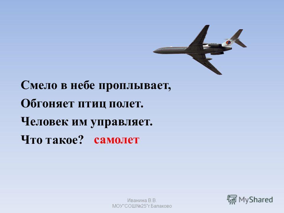самолет Смело в небе проплывает, Обгоняет птиц полет. Человек им управляет. Что такое? Иванина В.В. МОУСОШ25г.Балаково