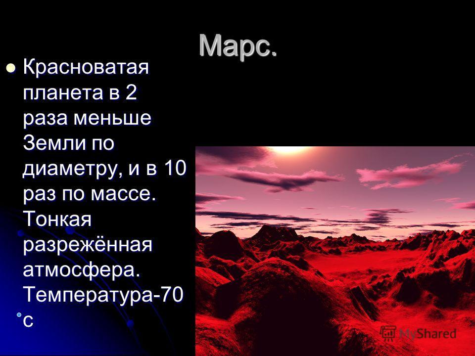 Марс. Красноватая планета в 2 раза меньше Земли по диаметру, и в 10 раз по массе. Тонкая разрежённая атмосфера. Температура-70 с