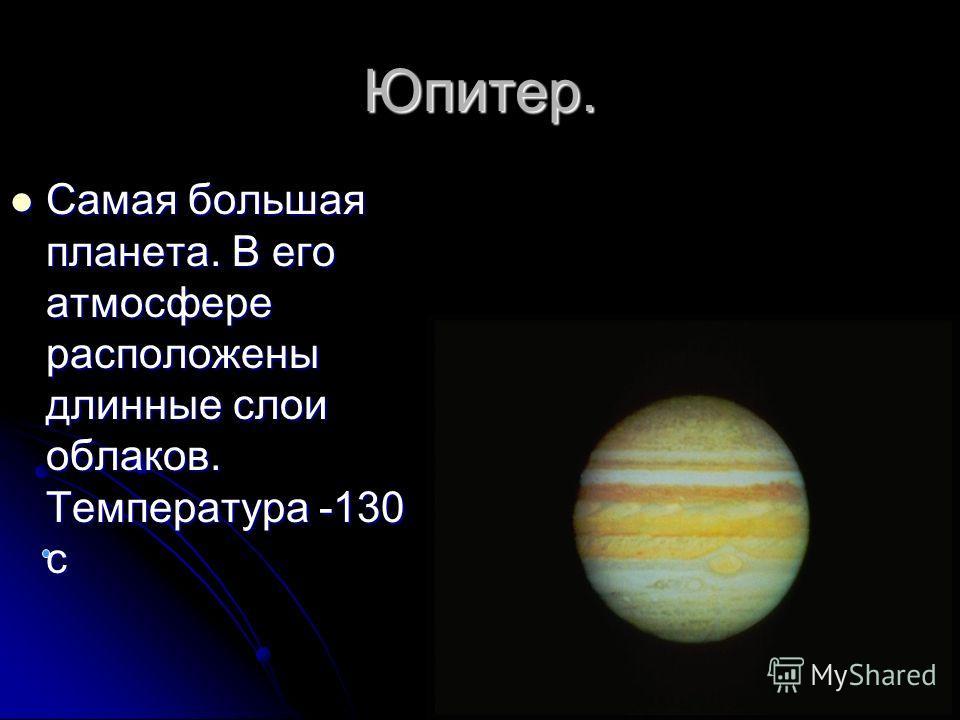 Юпитер. Самая большая планета. В его атмосфере расположены длинные слои облаков. Температура -130 с