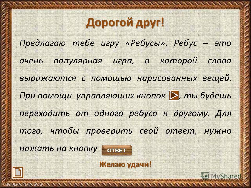 FokinaLida.75@mail.ru Дорогой друг! Предлагаю тебе игру «Ребусы». Ребус – это очень популярная игра, в которой слова выражаются с помощью нарисованных вещей. При помощи управляющих кнопок, ты будешь переходить от одного ребуса к другому. Для того, чт