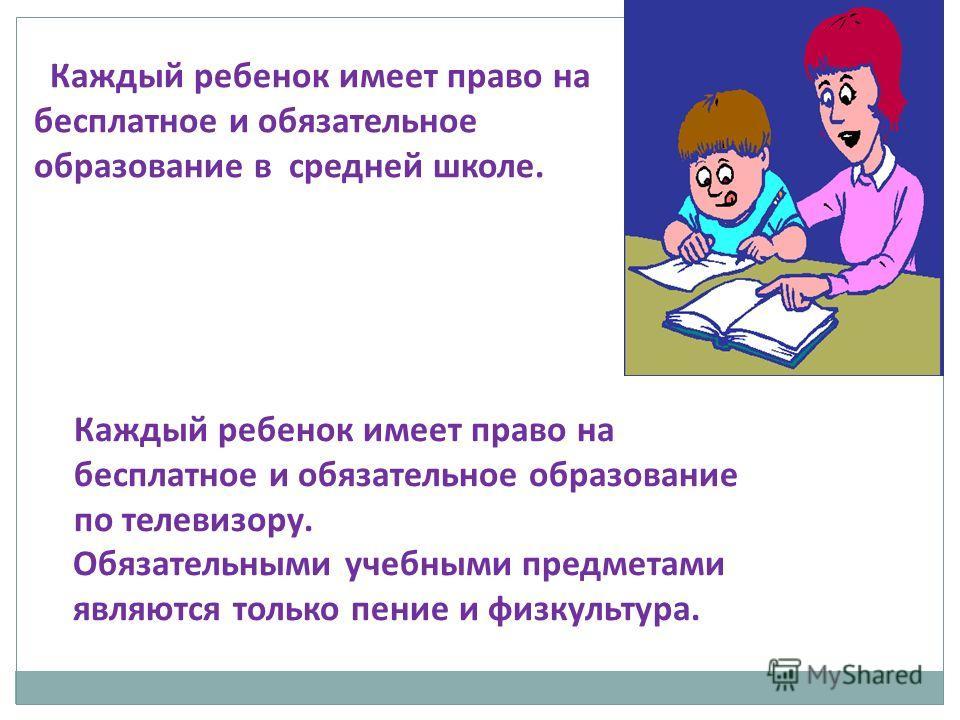 Каждый ребенок имеет право на бесплатное и обязательное образование в средней школе. Каждый ребенок имеет право на бесплатное и обязательное образование по телевизору. Обязательными учебными предметами являются только пение и физкультура.