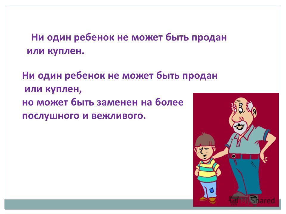 Ни один ребенок не может быть продан или куплен, но может быть заменен на более послушного и вежливого. Ни один ребенок не может быть продан или куплен.