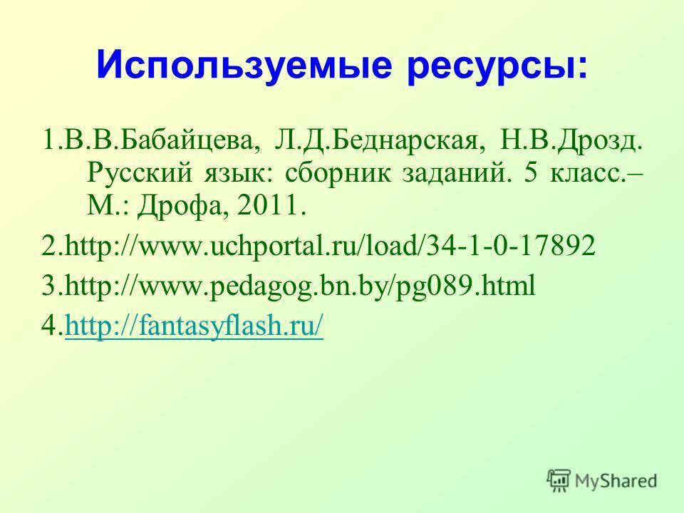 Используемые ресурсы: 1.В.В.Бабайцева, Л.Д.Беднарская, Н.В.Дрозд. Русский язык: сборник заданий. 5 класс.– М.: Дрофа, 2011. 2.http://www.uchportal.ru/load/34-1-0-17892 3.http://www.pedagog.bn.by/pg089. html 4.http://fantasyflash.ru/http://fantasyflas