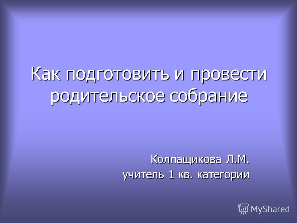 Как подготовить и провести родительское собрание Колпащикова Л.М. учитель 1 кв. категории