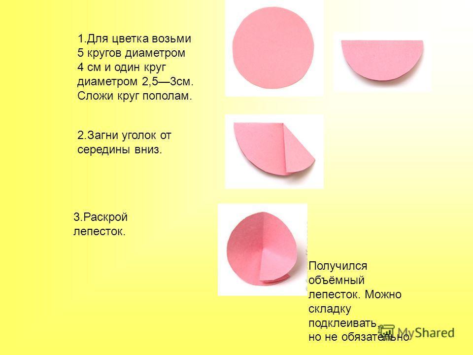 1. Для цветка возьми 5 кругов диаметром 4 см и один круг диаметром 2,53 см. Сложи круг пополам. 2. Загни уголок от середины вниз. 3. Раскрой лепесток. Получился объёмный лепесток. Можно складку подклеивать, но не обязательно