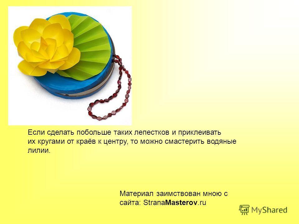 Если сделать побольше таких лепестков и приклеивать их кругами от краёв к центру, то можно смастерить водяные лилии. Материал заимствован мною с сайта: StranaMasterov.ru