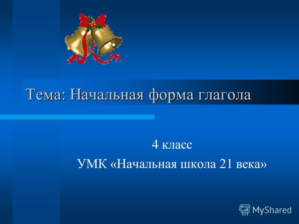 Тема: Начальная форма глагола 4 класс УМК «Начальная школа 21 века»