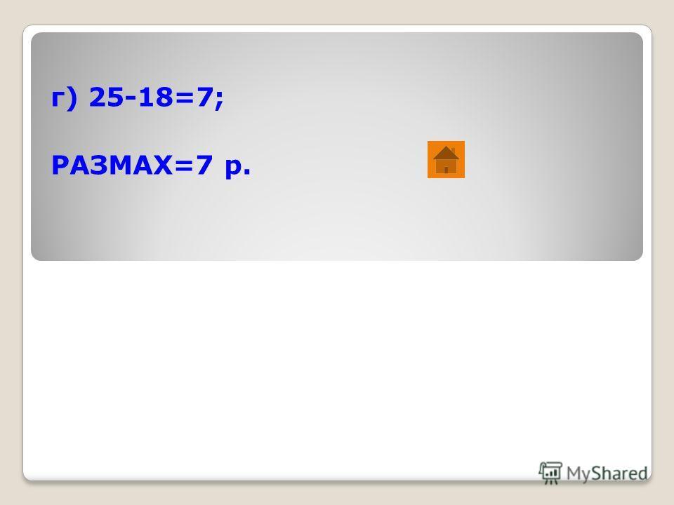 г) 25-18=7; РАЗМАХ=7 р.