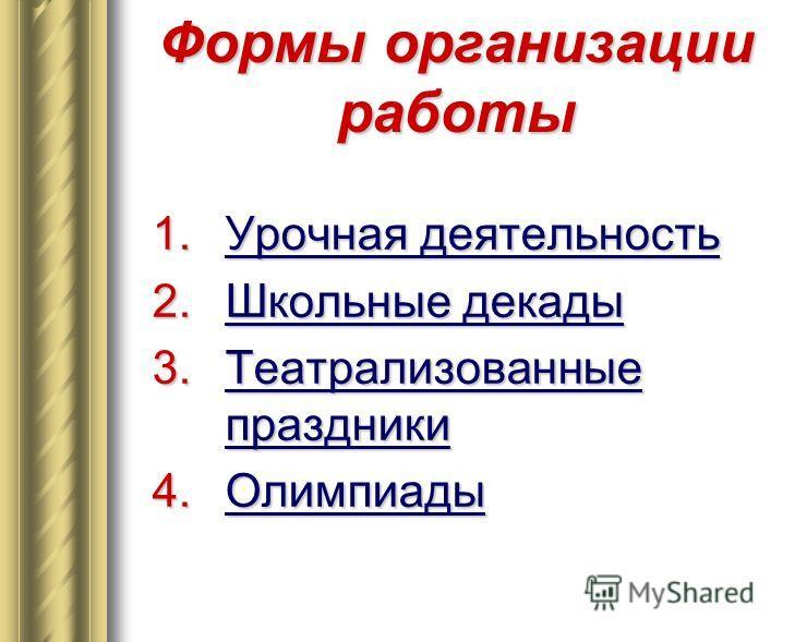 Формы организации работы 1. Урочная деятельность 2. Школьные декады 3. Театрализованные праздники 4.Олимпиады