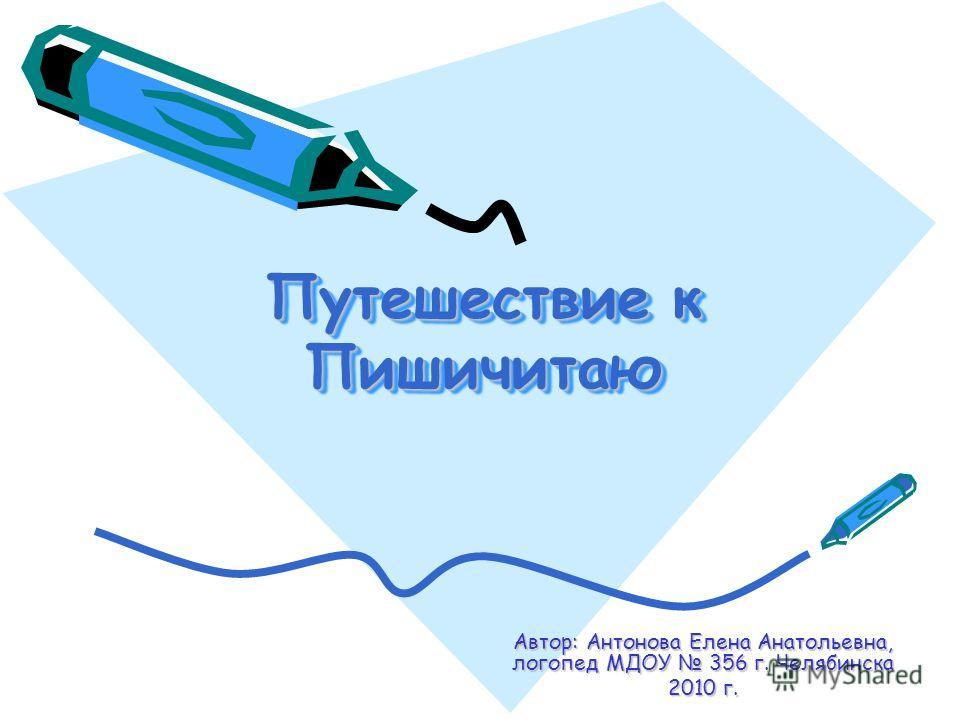 Автор: Антонова Елена Анатольевна, логопед МДОУ 356 г. Челябинска 2010 г. Путешествие к Пишичитаю