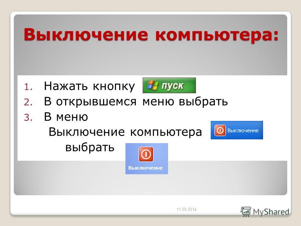 Выключение компьютера: 1. Нажать кнопку 2. В открывшемся меню выбрать 3. В меню Выключение компьютера выбрать 11.09.2014