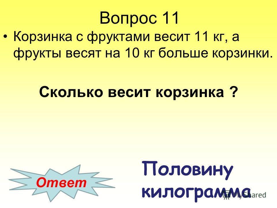 Вопрос 11 Корзинка с фруктами весит 11 кг, а фрукты весят на 10 кг больше корзинки. Сколько весит корзинка ? Ответ Половину килограмма