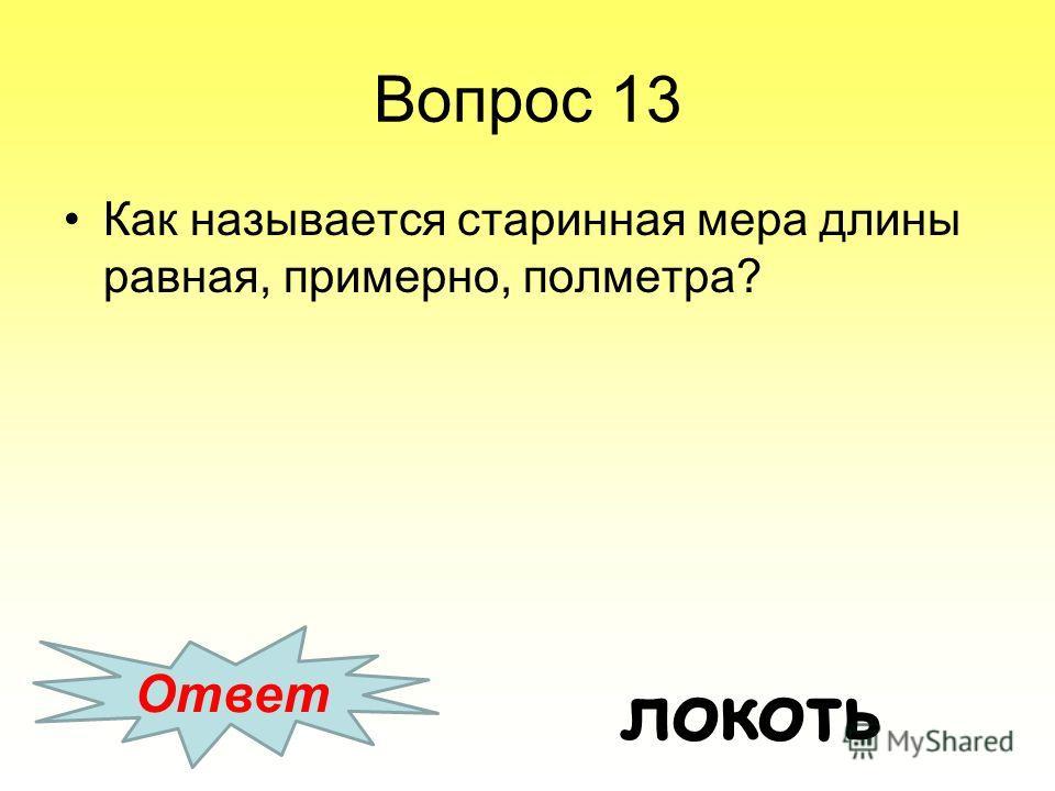 Вопрос 13 Как называется старинная мера длины равная, примерно, полметра? Ответ локоть