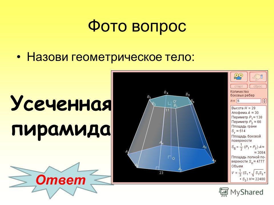 Фото вопрос Назови геометрическое тело: Ответ Усеченная пирамида