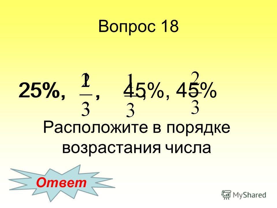 Расположите в порядке возрастания числа 25%,,, 45% Ответ 25%,, 45%, Вопрос 18