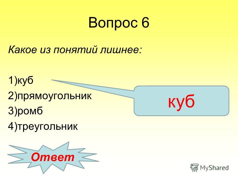 Вопрос 6 Какое из понятий лишнее: 1)куб 2)прямоугольник 3)ромб 4)треугольник Ответ куб