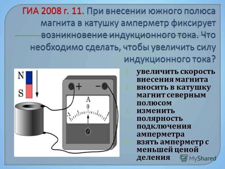 1. увеличить скорость внесения магнита 2. вносить в катушку магнит северным полюсом 3. изменить полярность подключения амперметра 4. взять амперметр с меньшей ценой деления