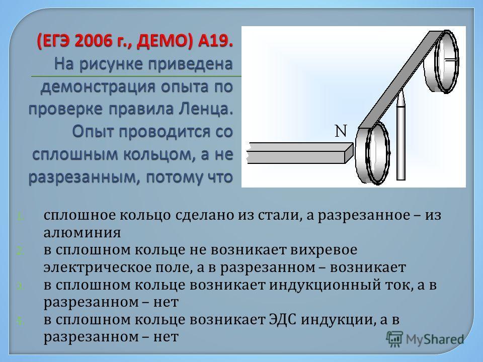 1. сплошное кольцо сделано из стали, а разрезанное – из алюминия 2. в сплошном кольце не возникает вихревое электрическое поле, а в разрезанном – возникает 3. в сплошном кольце возникает индукционный ток, а в разрезанном – нет 4. в сплошном кольце во