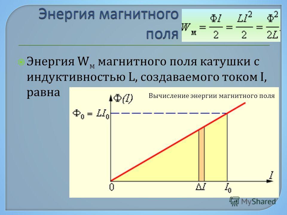 Энергия W м магнитного поля катушки с индуктивностью L, создаваемого током I, равна Вычисление энергии магнитного поля