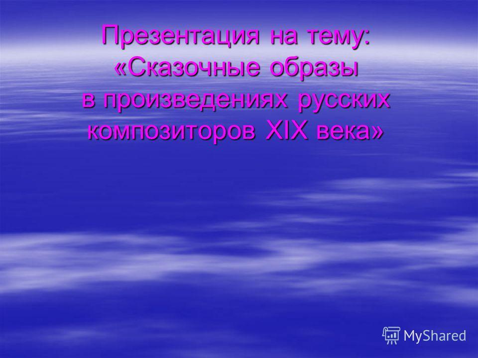 Презентация на тему: «Сказочные образы в произведениях русских композиторов XIX века»
