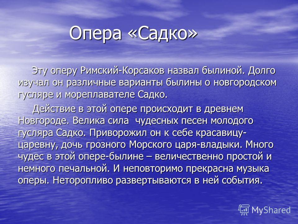 Опера «Садко» Опера «Садко» Эту оперу Римский-Корсаков назвал былиной. Долго изучал он различные варианты былины о новгородском гусляре и мореплавателе Садко. Эту оперу Римский-Корсаков назвал былиной. Долго изучал он различные варианты былины о новг