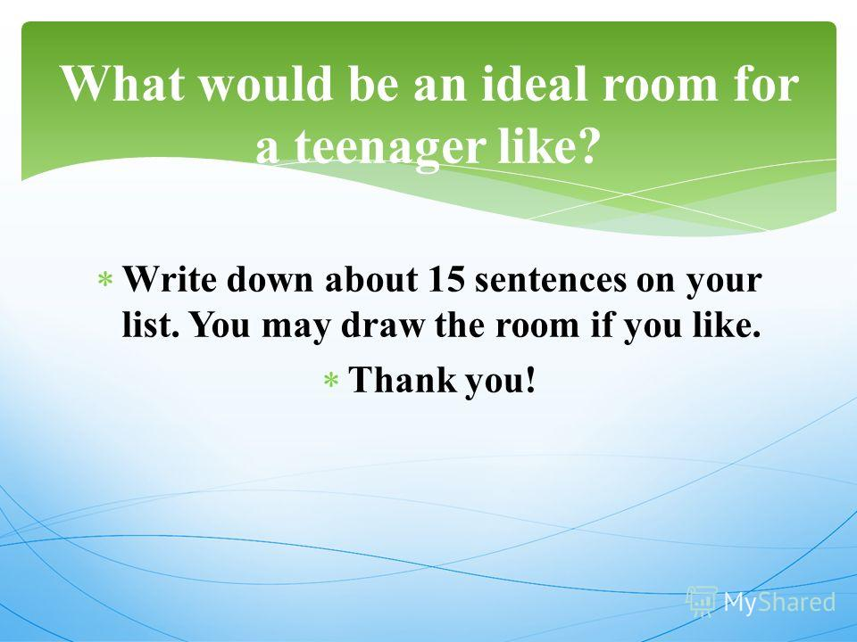 Write down about 15 sentences on your list. You may draw the room if you like. Thank you! What would be an ideal room for a teenager like?