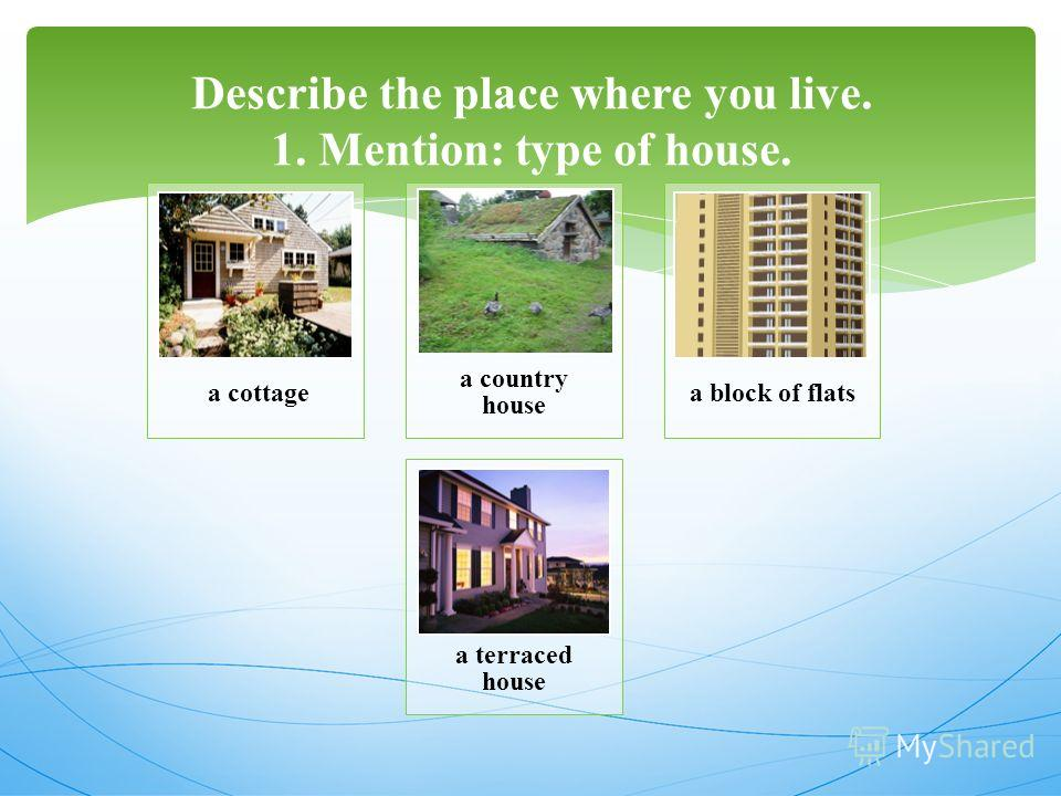 Describe the place where you live. 1. Mention: type of house. a cottage a country house a block of flats a terraced house