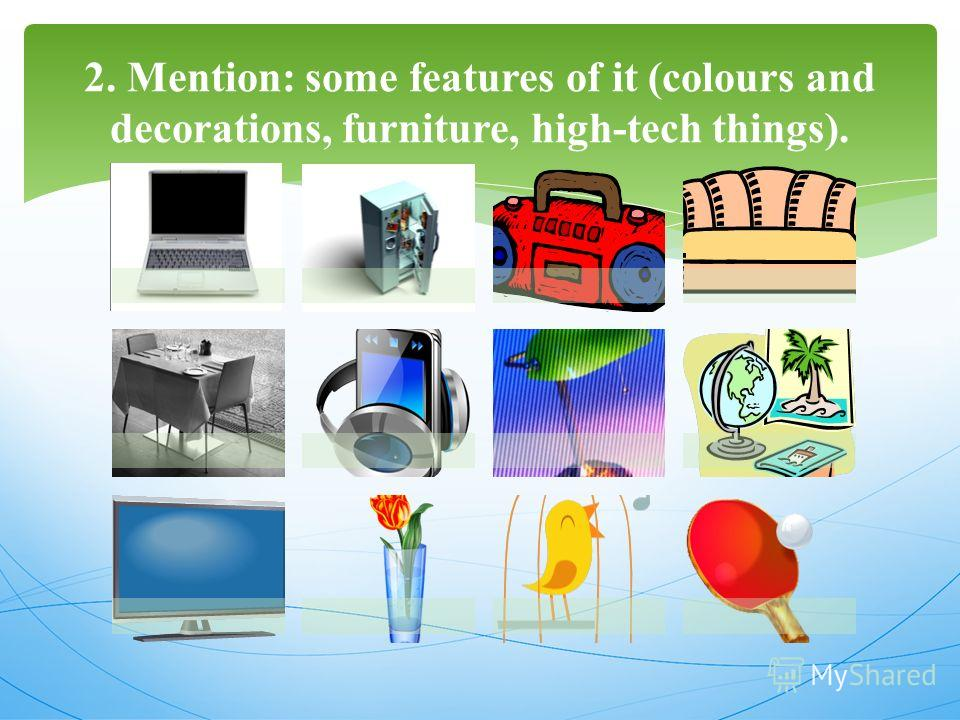 2. Mention: some features of it (colours and decorations, furniture, high-tech things).