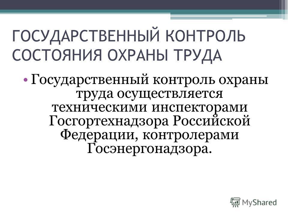 Государственный контроль охраны труда осуществляется техническими инспекторами Госгортехнадзора Российской Федерации, контролерами Госэнергонадзора. ГОСУДАРСТВЕННЫЙ КОНТРОЛЬ СОСТОЯНИЯ ОХРАНЫ ТРУДА