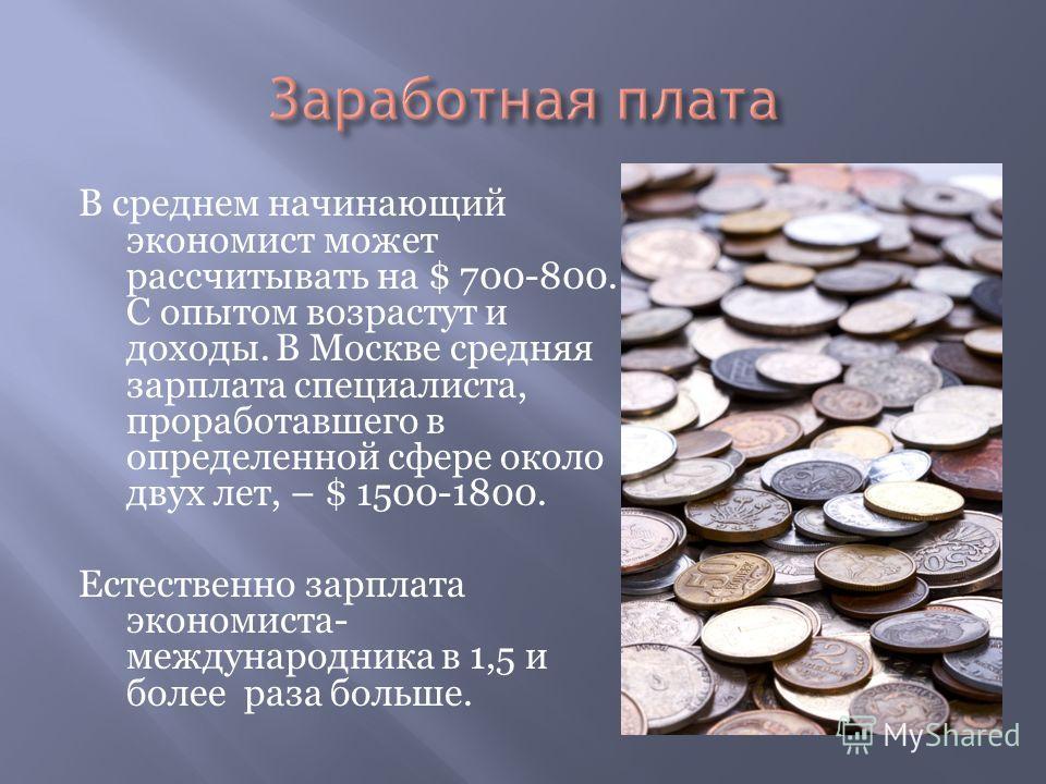 В среднем начинающий экономист может рассчитывать на $ 700-800. С опытом возрастут и доходы. В Москве средняя зарплата специалиста, проработавшего в определенной сфере около двух лет, – $ 1500-1800. Естественно зарплата экономиста- международника в 1