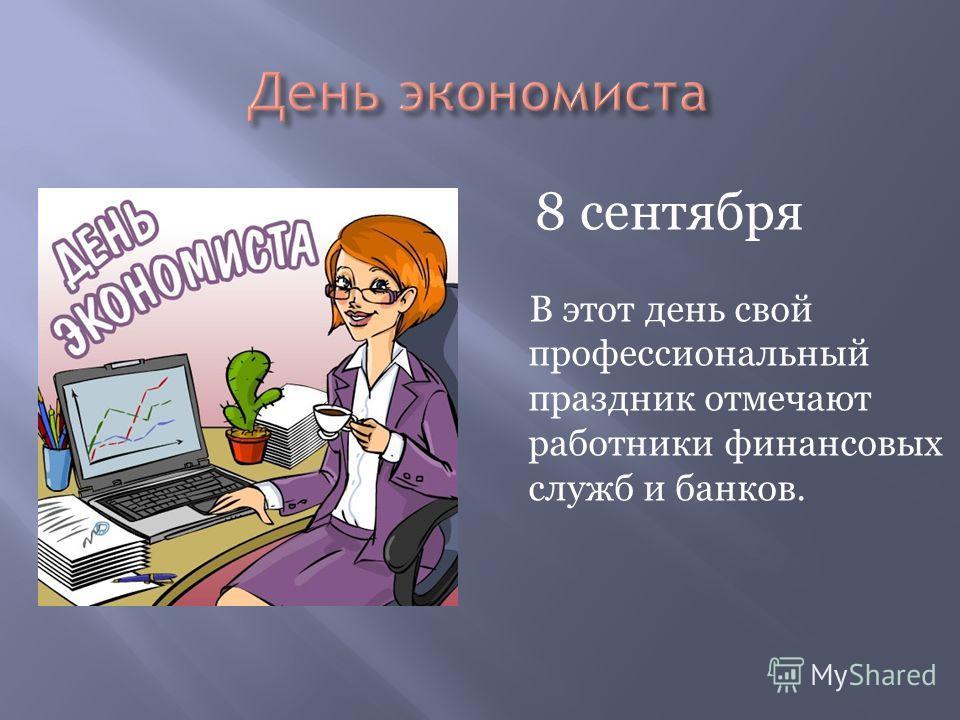 В этот день свой профессиональный праздник отмечают работники финансовых служб и банков. 8 сентября