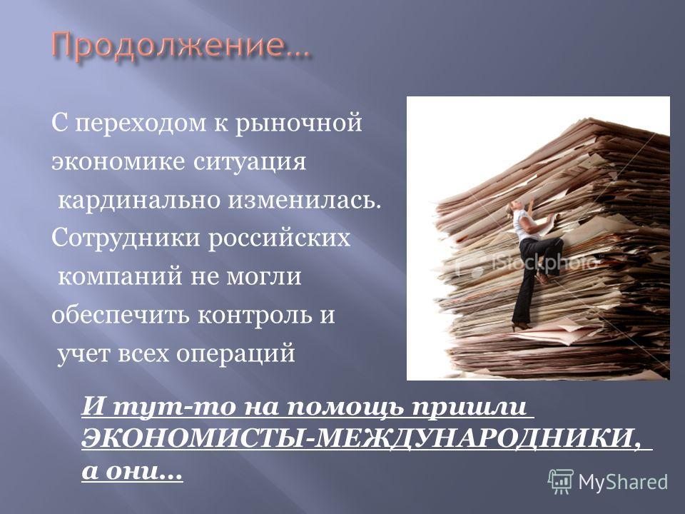 С переходом к рыночной экономике ситуация кардинально изменилась. Сотрудники российских компаний не могли обеспечить контроль и учет всех операций И тут-то на помощь пришли ЭКОНОМИСТЫ-МЕЖДУНАРОДНИКИ, а они…