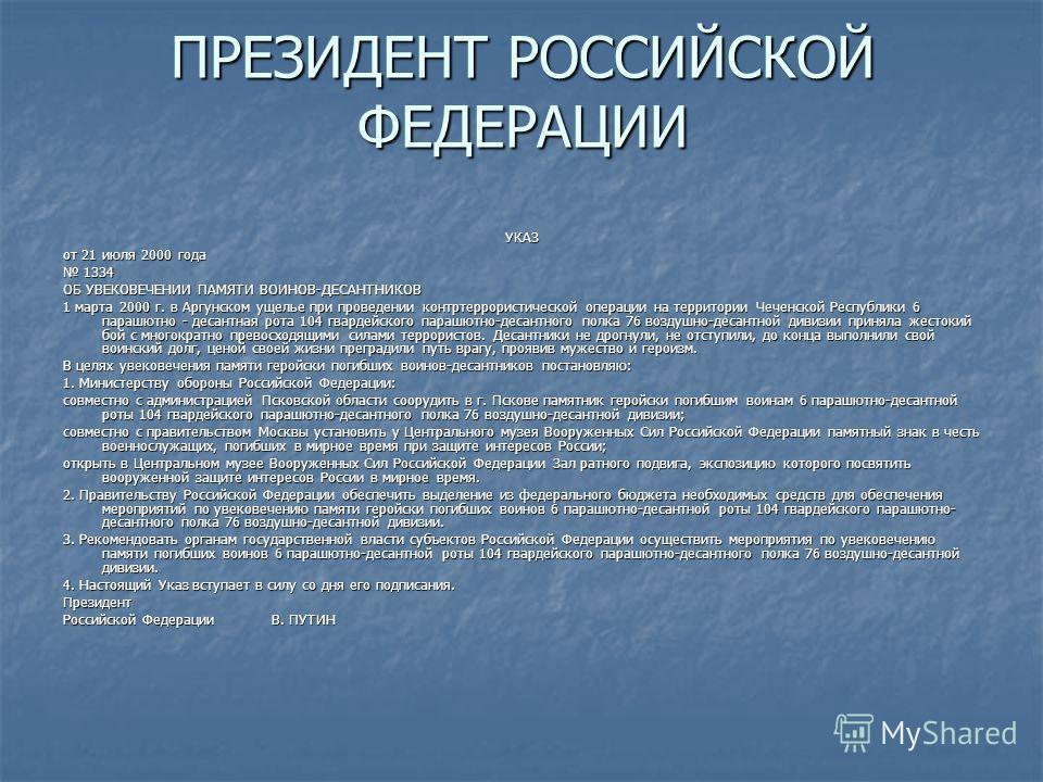ПРЕЗИДЕНТ РОССИЙСКОЙ ФЕДЕРАЦИИ УКАЗ от 21 июля 2000 года 1334 1334 ОБ УВЕКОВЕЧЕНИИ ПАМЯТИ ВОИНОВ-ДЕСАНТНИКОВ 1 марта 2000 г. в Аргунском ущелье при проведении контртеррористической операции на территории Чеченской Республики 6 парашютно - десантная р