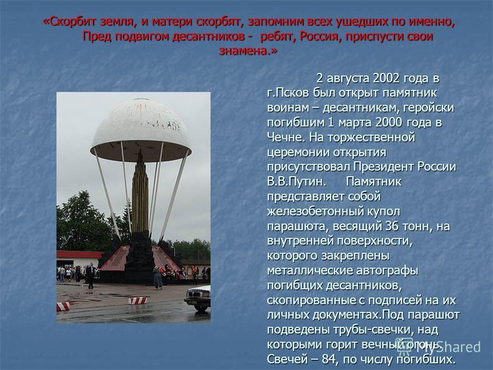 2 августа 2002 года в г.Псков был открыт памятник воинам – десантникам, геройски погибшим 1 марта 2000 года в Чечне. На торжественной церемонии открытия присутствовал Президент России В.В.Путин. Памятник представляет собой железобетонный купол парашю