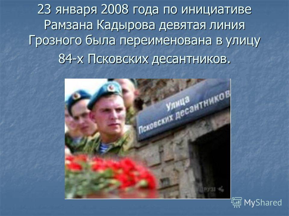 23 января 2008 года по инициативе Рамзана Кадырова девятая линия Грозного была переименована в улицу 84-х Псковских десантников.