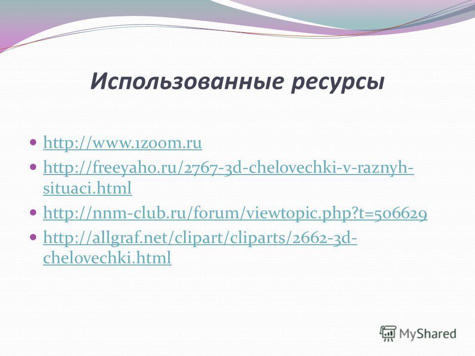 Использованные ресурсы http://www.1zoom.ru http://freeyaho.ru/2767-3d-chelovechki-v-raznyh- situaci.html http://freeyaho.ru/2767-3d-chelovechki-v-raznyh- situaci.html http://nnm-club.ru/forum/viewtopic.php?t=506629 http://allgraf.net/clipart/cliparts