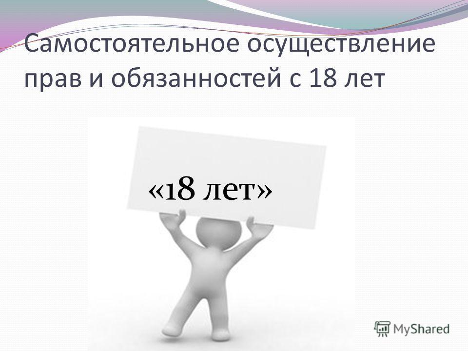Самостоятельное осуществление прав и обязанностей с 18 лет «18 лет»