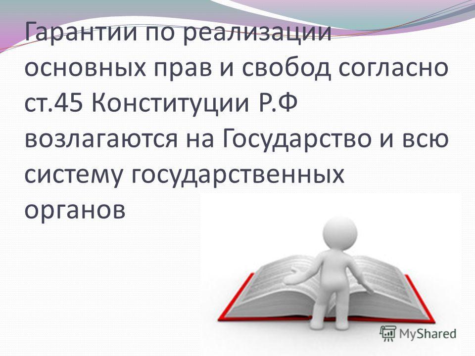 Гарантии по реализации основных прав и свобод согласно ст.45 Конституции Р.Ф возлагаются на Государство и всю систему государственных органов