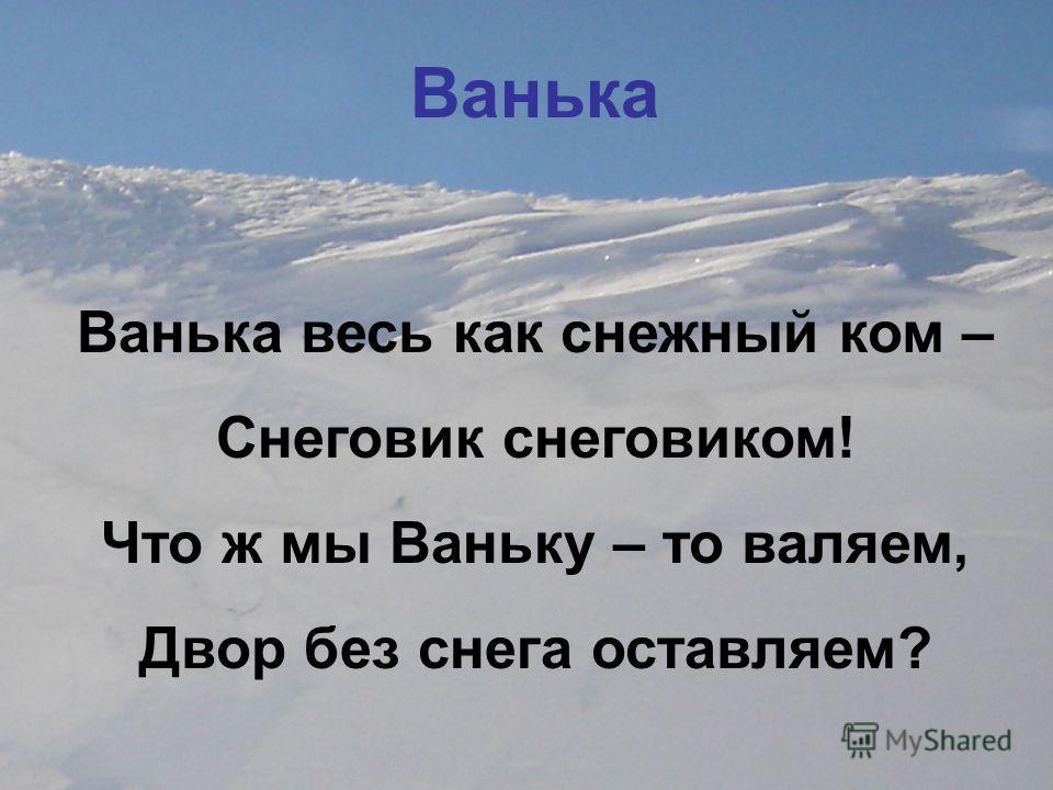 Ванька Ванька весь как снежный ком – Снеговик снеговиком! Что ж мы Ваньку – то валяем, Двор без снега оставляем?
