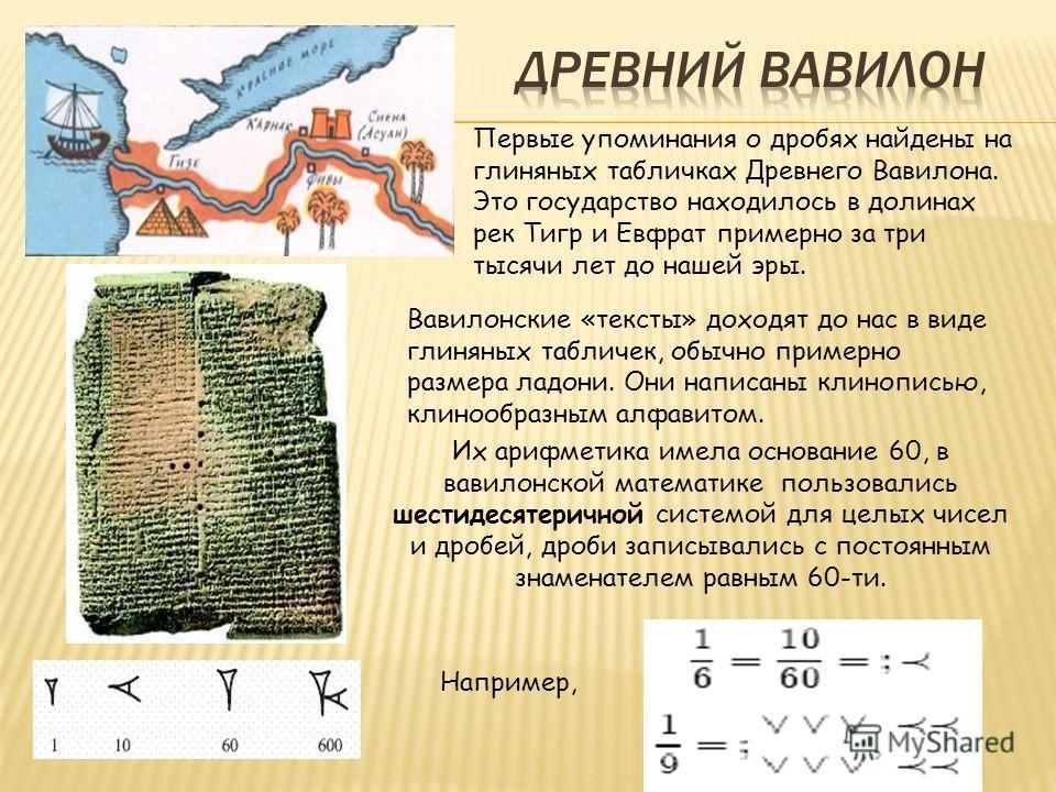 Первые упоминания о дробях найдены на глиняных табличках Древнего Вавилона. Это государство находилось в долинах рек Тигр и Евфрат примерно за три тысячи лет до нашей эры. Вавилонские «тексты» доходят до нас в виде глиняных табличек, обычно примерно
