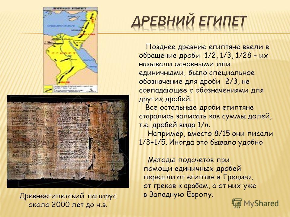 Позднее древние египтяне ввели в обращение дроби 1/2, 1/3, 1/28 – их называли основными или единичными, было специальное обозначение для дроби 2/3, не совпадающее с обозначениями для других дробей. Все остальные дроби египтяне старались записать как