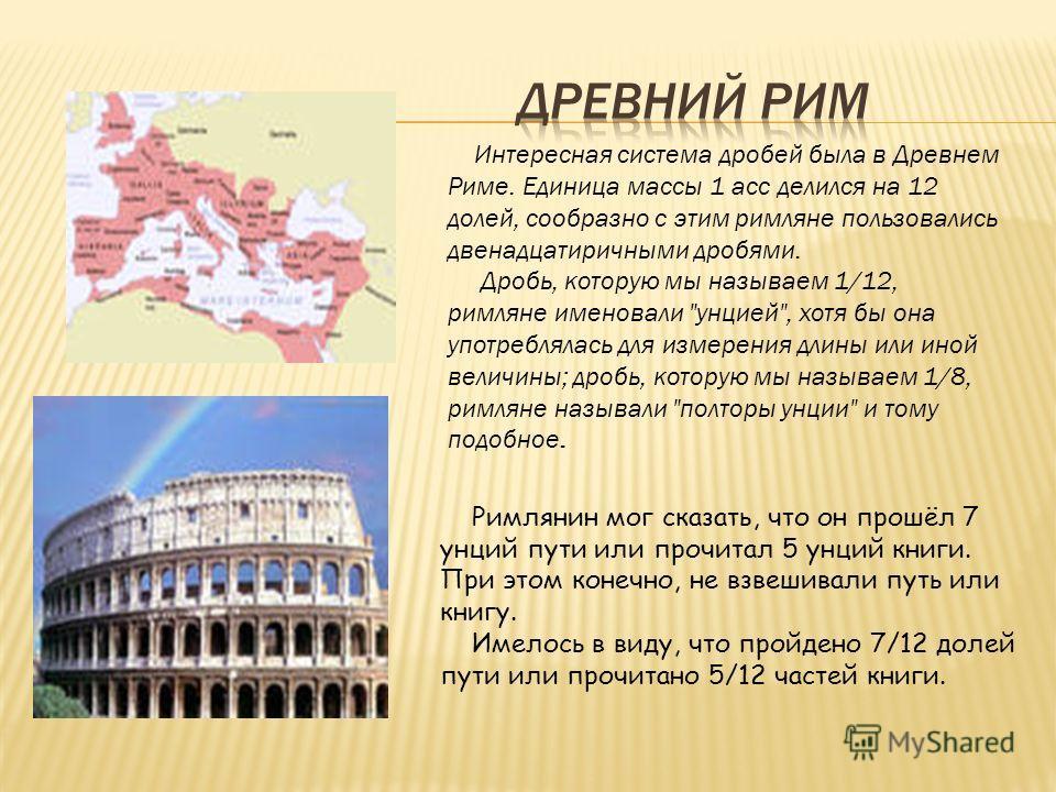 Интересная система дробей была в Древнем Риме. Единица массы 1 асс делился на 12 долей, сообразно с этим римляне пользовались двенадцатиричными дробями. Дробь, которую мы называем 1/12, римляне именовали