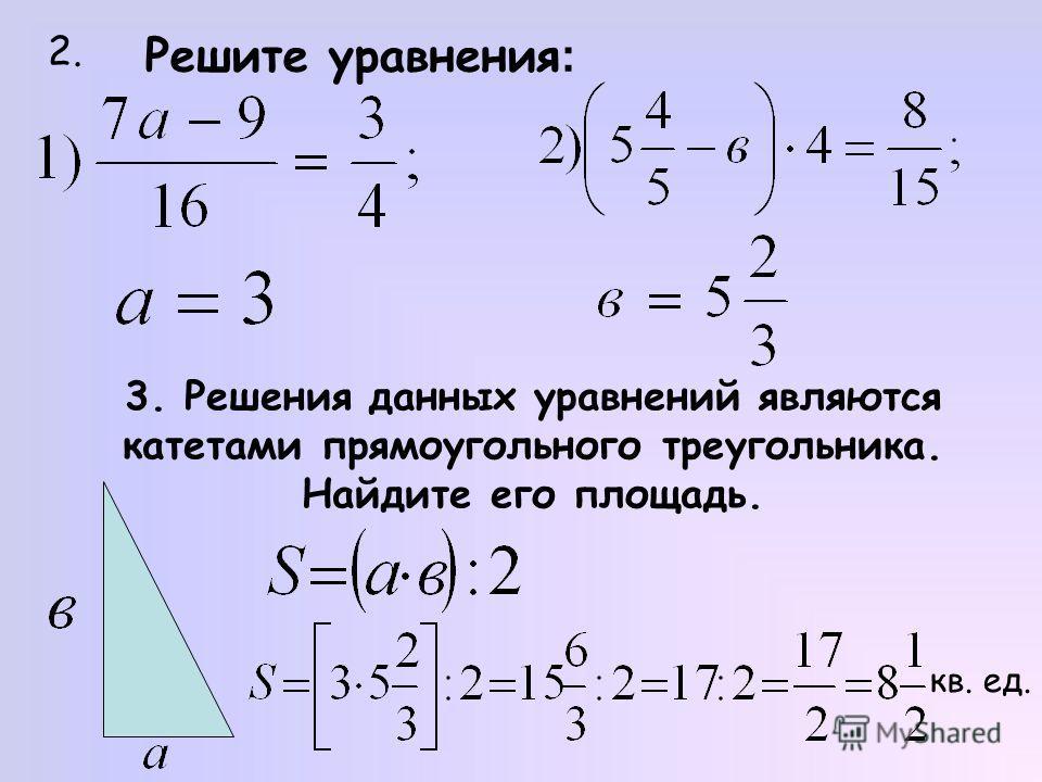 Решите уравнения : 2. 3. Решения данных уравнений являются катетами прямоугольного треугольника. Найдите его площадь. кв. ед.
